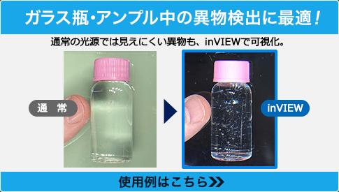 ガラス瓶・アンプル中の異物検出に最適! 通常の光源では見えにくい異物も、inVIEWで可視化。使用例はこちら